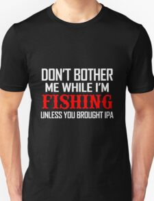 DON'T BOTHER ME WHILE I'M FISHING UNLESS YOU BROUGHT IPA T-Shirt