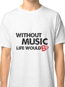 Without Music, Life Would B Flat Classic T-Shirt