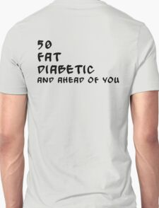 50, fat, diabetic and ahead of you... T-Shirt