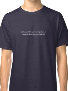 anybody still experiencing stress at the end of the day will be fired Classic T-Shirt