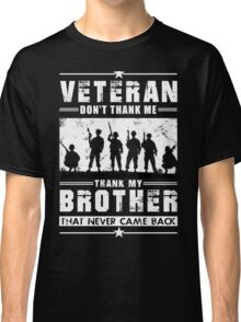 VETERAN - DON'T THANK ME, THANK MY BROTHERS THAT NEVER CAME BACK! Classic T-Shirt
