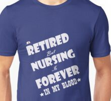 RETIRED BUT NURSING IS FOREVER IN MY BLOOD Unisex T-Shirt