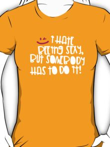 I hate beeing sexy, but somebody has to do it! T-Shirt