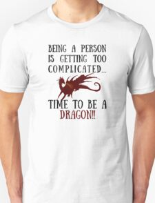 Being a person is getting too complicated...DRAGON!! Unisex T-Shirt