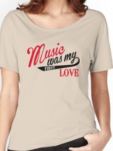 Music was my first love Women's Relaxed Fit T-Shirt