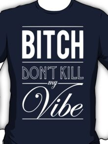 Bitch don't kill my Vibe - white  T-Shirt
