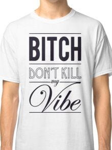 Bitch don't kill my Vibe - black Classic T-Shirt