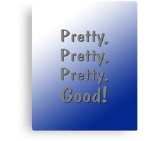 Pretty, Pretty, Pretty, Good! Canvas Print