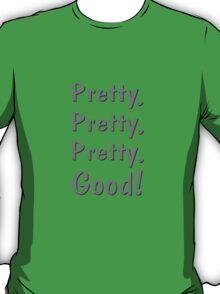Pretty, Pretty, Pretty, Good! T-Shirt