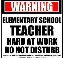 Warning Elementary Teacher Hard At Work Do Not Disturb by cmmei