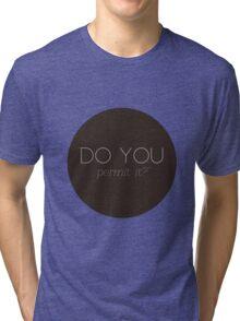 Do you permit it? Tri-blend T-Shirt