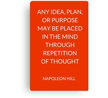 NAPOLEON HILL:  ANY IDEA, PLAN,  OR PURPOSE  MAY BE PLACED  IN THE MIND THROUGH REPETITION  OF THOUGHT   Canvas Print
