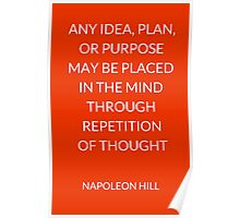 NAPOLEON HILL:  ANY IDEA, PLAN,  OR PURPOSE  MAY BE PLACED  IN THE MIND THROUGH REPETITION  OF THOUGHT   Poster