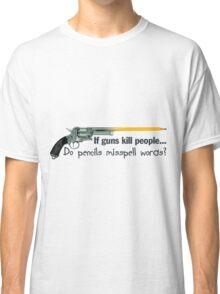 If guns kill people, do pencils misspell words? Classic T-Shirt