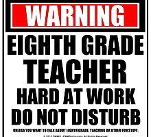 Warning Eighth Grade Teacher Hard At Work Do Not Disturb by cmmei