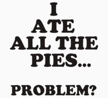 I ATE ALL THE PIES!!! by sammiejayjay