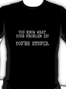 You know what your problem is? You're Stupid. T-Shirt