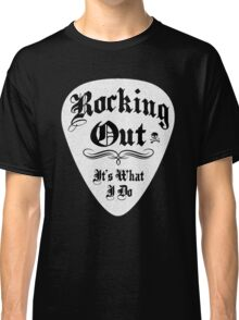 ROCKING OUT ITS WHAT I DO Classic T-Shirt