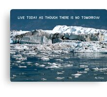 Live today as though there's no tomorrow ! Canvas Print