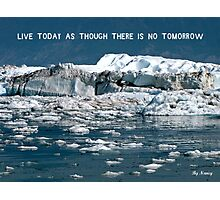 Live today as though there's no tomorrow ! Photographic Print