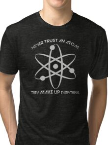 Never trust an atom.They MAKE UP everything. Tri-blend T-Shirt