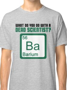 What Do You Do With A Dead Scientist? Classic T-Shirt