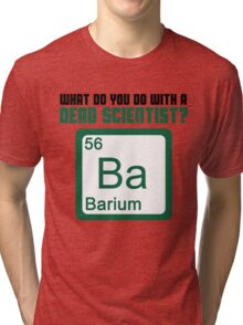 What Do You Do With A Dead Scientist? Tri-blend T-Shirt