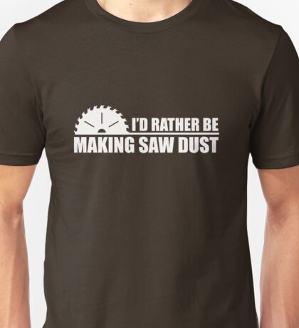 I'd Rather Be Making Saw Dust Unisex T-Shirt