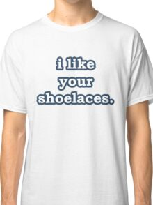 i like your shoelaces. Classic T-Shirt