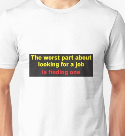 The worst part about looking for a job is.. Unisex T-Shirt