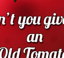 Don't You Give Me An Old Tomato! Sticker