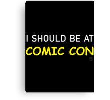 I Should be at Comic Con Canvas Print