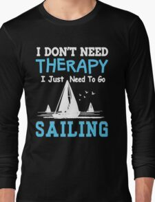I JUST NEED TO GO SAILING Long Sleeve T-Shirt