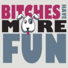 Bitches Have More Fun by nidahasa