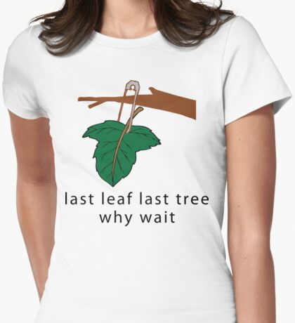 """Earth Day Save The Trees """"Last Leaf Last Tree - Why Wait"""" Womens Fitted T-Shirt"""