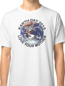 Earth Day 2013 Love Your Mother Classic T-Shirt