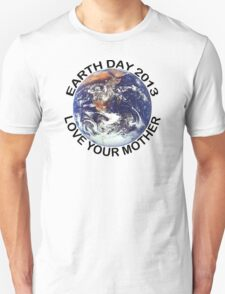 Earth Day 2013 Love Your Mother Unisex T-Shirt