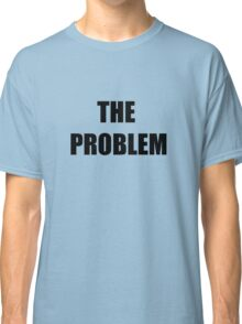 The Problem Classic T-Shirt