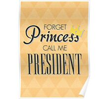 Forget Princess call me President Poster