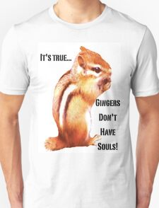 It's True...Gingers Don't Have Souls! Unisex T-Shirt