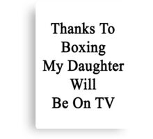 Thanks To Boxing My Daughter Will Be On TV Canvas Print