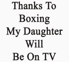 Thanks To Boxing My Daughter Will Be On TV by supernova23
