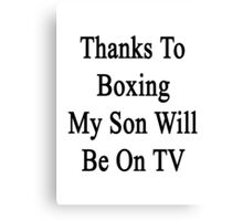 Thanks To Boxing My Son Will Be On TV Canvas Print