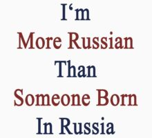 I'm More Russian Than Someone Born In Russia by supernova23