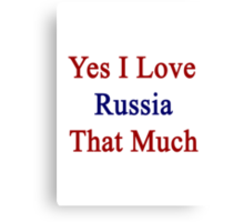 Yes I Love Russia That Much Canvas Print