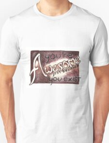 You're awesome just because you exist T-Shirt