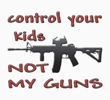 CONTROL YOUR KIDS NOT MY GUNS T-Shirt