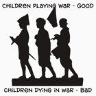 """Anti-War """"Children Playing War - Good Children Dying In War - Bad"""" by T-ShirtsGifts"""