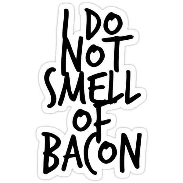 I DO NOT SMELL OF BACON by aristophrenic