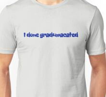 I done gradumacated Unisex T-Shirt